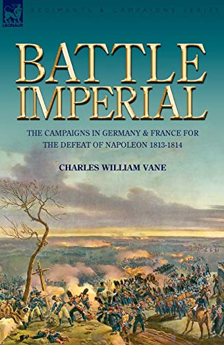9781846775390: Battle Imperial: the Campaigns in Germany & France for the Defeat of Napoleon 1813-1814