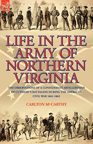 Life in the Army of Northern Virginia: The Observations of a Confederate Artilleryman of Cutshaw S ...