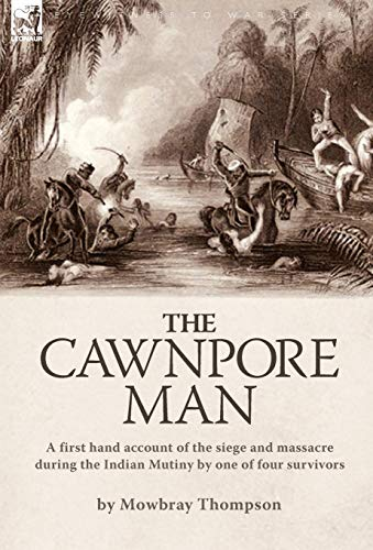 The Cawnpore Man: A First Hand Account of the Siege and Massacre During the Indian Mutiny By One of...