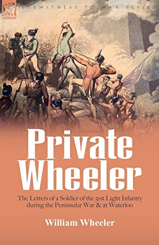 9781846776335: Private Wheeler: the letters of a soldier of the 51st Light Infantry during the Peninsular War & at Waterloo