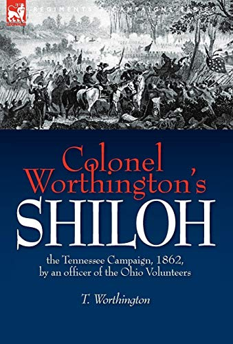 Colonel Worthingtons Shiloh: The Tennessee Campaign, 1862, by an Officer of the Ohio Volunteers: T....