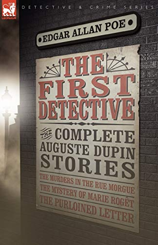 9781846776991: The First Detective: The Complete Auguste Dupin Stories-The Murders in the Rue Morgue, the Mystery of Marie Roget & the Purloined Letter (Leonaur Detective & Crime)