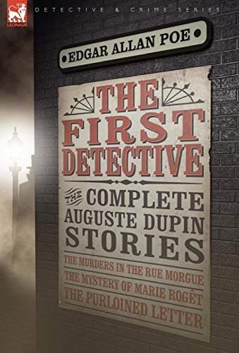 The First Detective: The Complete Auguste Dupin Stories-The Murders in the Rue Morgue, the Mystery ...