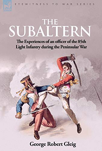 The Subaltern: The Experiences of an Officer of the 85th Light Infantry During the Peninsular War: ...