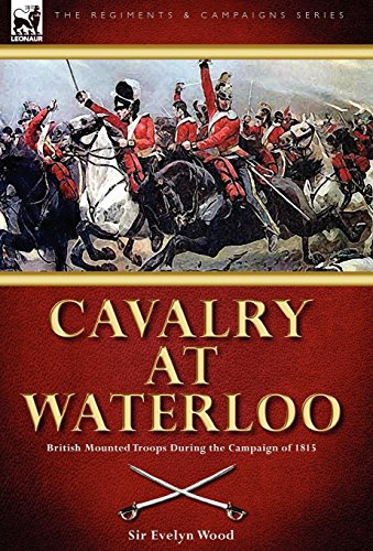 Cavalry at Waterloo: British Mounted Troops During the Campaign of 1815: Sir Evelyn Wood