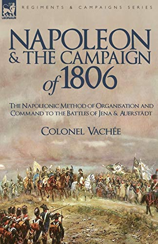 9781846777356: Napoleon and the Campaign of 1806: The Napoleonic Method of Organisation and Command to the Battles of Jena & Auerstadt