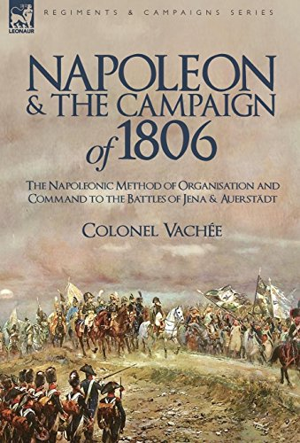 9781846777363: Napoleon and the Campaign of 1806: The Napoleonic Method of Organisation and Command to the Battles of Jena & Auerstadt