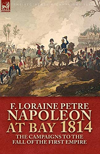 9781846777370: Napoleon at Bay, 1814: The Campaigns to the Fall of the First Empire