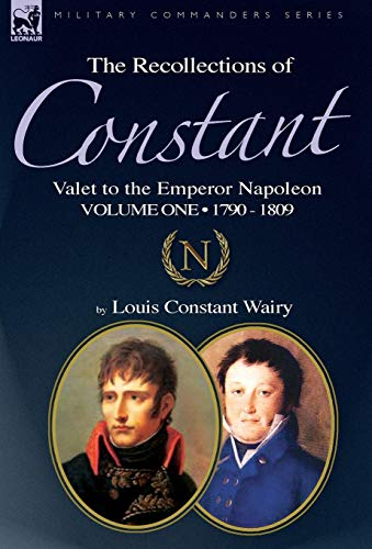 9781846778186: The Recollections of Constant, Valet to the Emperor Napoleon Volume 1: 1790 - 1809