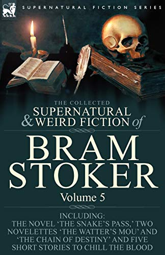 9781846778353: The Collected Supernatural and Weird Fiction of Bram Stoker: 5-Contains the Novel 'The Snake's Pass,' Two Novelettes 'The Watter's Mou' and 'The Chain ... and Five Short Stories to Chill the Blood