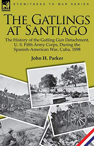9781846779114: The Gatlings at Santiago: the History of the Gatling Gun Detachment, U. S. Fifth Army Corps, During the Spanish-American War, Cuba, 1898