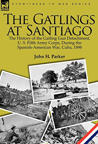 9781846779121: The Gatlings at Santiago: the History of the Gatling Gun Detachment, U. S. Fifth Army Corps, During the Spanish-American War, Cuba, 1898
