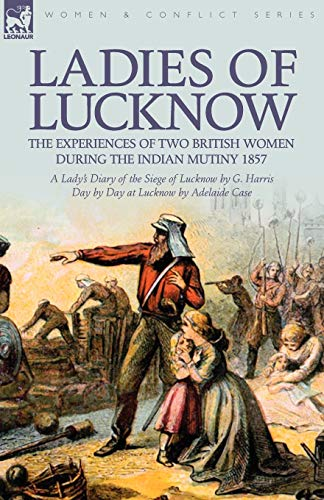 Ladies of Lucknow: The Experiences of Two: G Harris, Adelaide