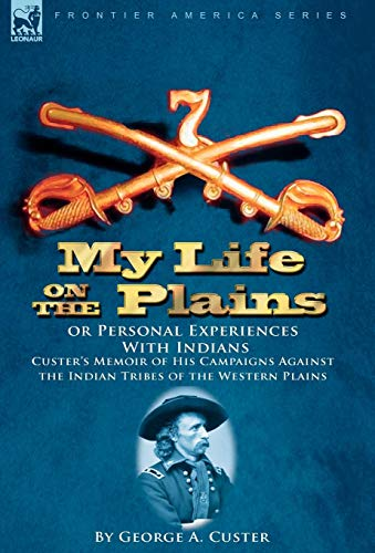 My Life on the Plains or Personal Experiences With Indians: Custer's Memoir of His Campaigns ...
