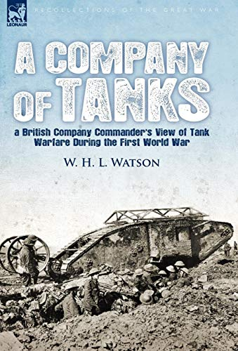 A Company of Tanks: A British Company Commanders View of Tank Warfare During the First World War: W...