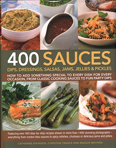 9781846810701: 400 Sauces, Dips, Dressings, Salsas, Jams, Jellies & Pickles: How to add something special to every dish for every occasion, from classic cooking sauces to fun party dips