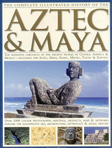 9781846810732: The Complete Illustrated History of the Aztec & Maya: The Definitive Chronicle of the Ancient Peoples of Central America and Mexico Including the Azte