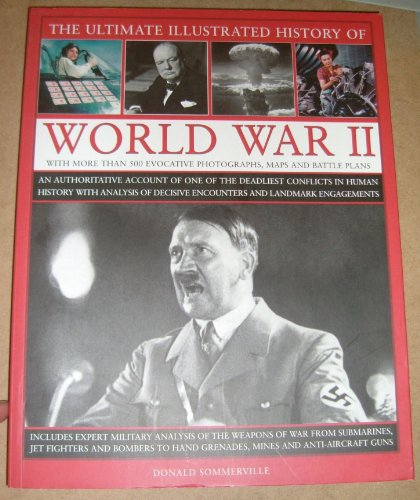 9781846813603: The Ultimate Illustrated History Of World War Ii: An Authoritative Account Of One Of The Deadliest Conflicts In Human History With Analysis Of Decisive Encounters And Landmark Engagements