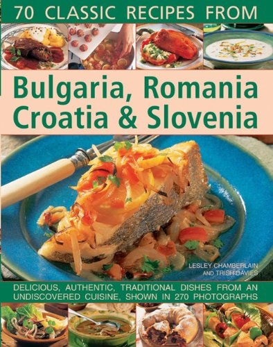 70 Classic recipes from Bulgaria, Romania, Croatia & Slovenia: Delicious, Authentic, ...