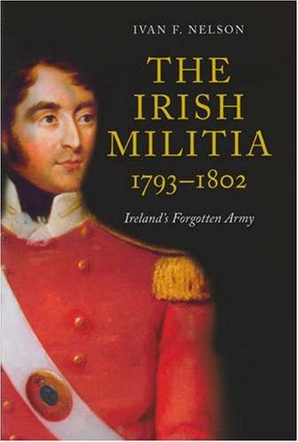 The Irish Militia, 1793-1802: Ireland s Forgotten Army (Hardback): Ivan V. Nelson
