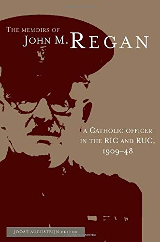 The Memoirs of John M. Regan: A Catholic Officer in the RIC & RUC 1909-48: Joost Augerstein (ed...