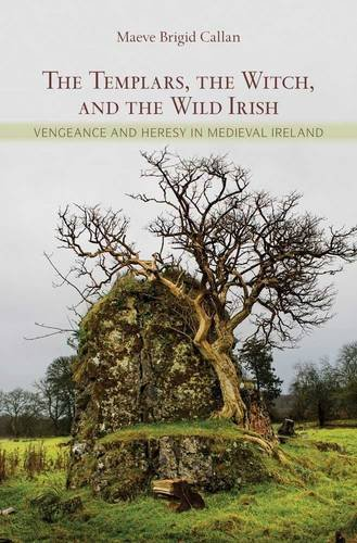 The Templars, the Witch and the Wild Irish: Vengeance and Heresy in Medieval Ireland: Callan, Maeve...