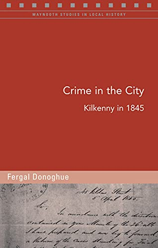 Crime in the City: A Case Study of Kilkenny in 1845 (Maynooth Studies in Local History): O'Donoghue...