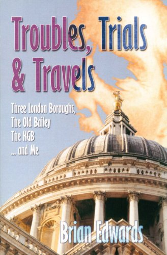 Troubles, Trials and Travels: Three London Boroughs, Old Bailey, the KGB and Me: Edwards, Brian