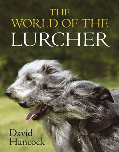 World of the Lurcher, The: Their Blood, Their Breeding and Their Function: Hancock, David