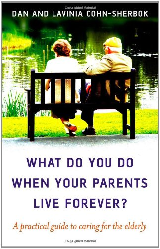 What Do You Do When Your Parents Live Forever?: A practical guide to caring for the elderly (9781846940286) by Dan Cohn-Sherbok; Lavinia Cohn-Sherbok
