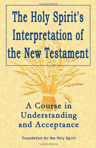 Holy Spirit's Interpretation of the New Testament: A Course in Understanding and Acceptance: ...