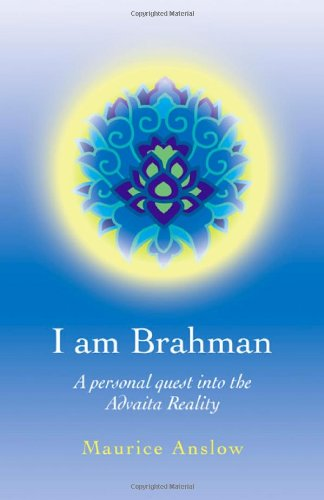 I Am Brahman: A personal quest into the Advaita Reality: Maurice Anslow