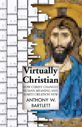 9781846943966: Virtually Christian: How Christ Changes Human Meaning and Makes Creation New