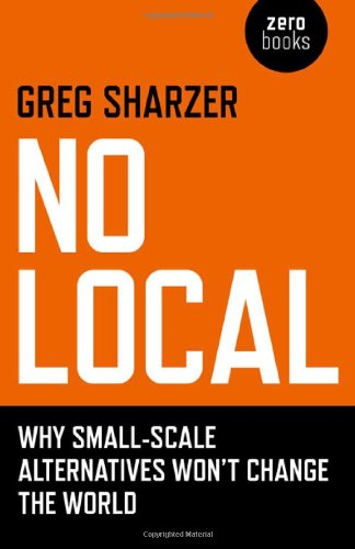 No Local: Why Small-Scale Alternatives Won't Change the World: Sharzer, Greg