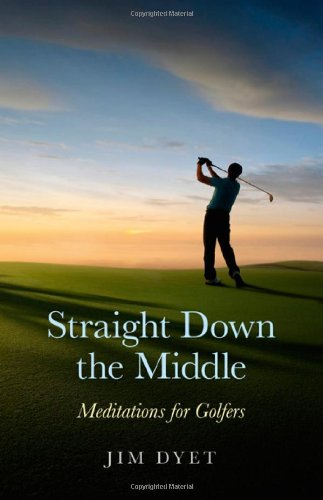 Straight Down the Middle: Meditations for Golfers: Dyet, Jim