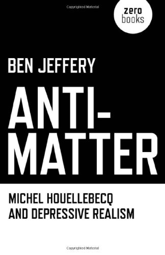 Anti-Matter: Michel Houellebecq and Depressive Realism: Ben Jeffery