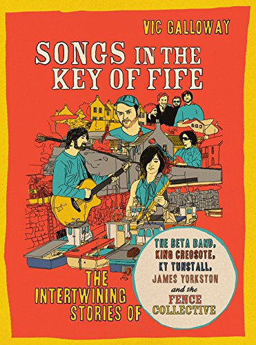 9781846972355: Songs in the Key of Fife: The Intertwining Stories of the Beta Band, King Creosote, KT Tunstall, James Yorkston and the Fence Collective