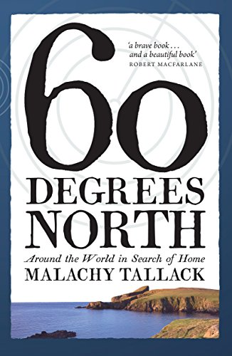 Sixty Degrees North: Around the World in Search of Home: Tallack, Malachy