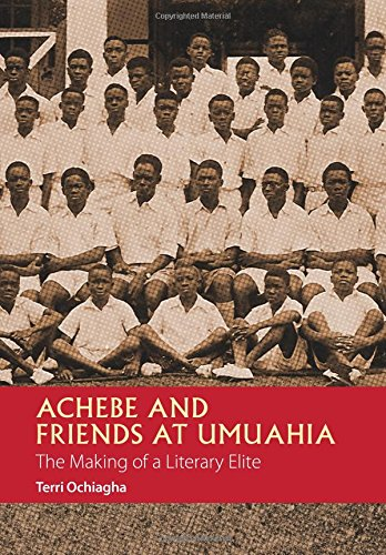 Achebe and Friends at Umuahia: The Making of a Literary Elite (African Articulations): Ochiagha, ...