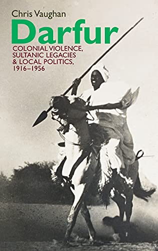 Darfur: Colonial Violence, Sultanic Legacies and Local Politics, 1916-1956: Chris Vaughan