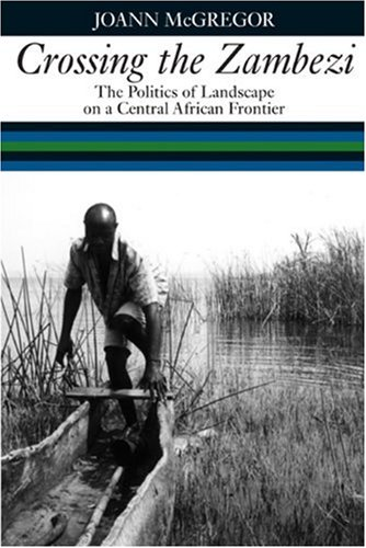 9781847014023: Crossing the Zambezi: The Politics of Landscape on a Central African Frontier
