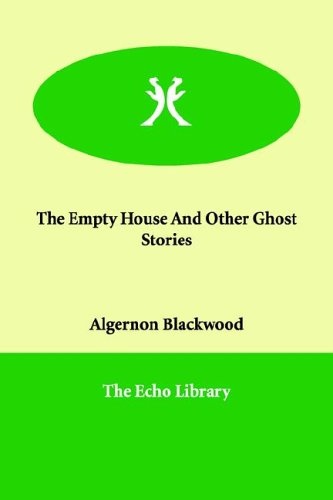 The Empty House And Other Ghost Stories: Algernon Blackwood