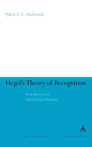 Hegels Theory of Recognition: From Oppression to Ethical Liberal Modernity: Sybol S. C. Anderson