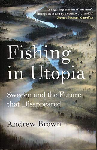 Fishing in Utopia: Sweden and the Future that Disappeared: Brown, Andrew