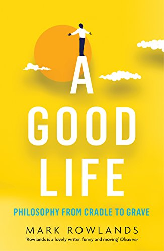 9781847089502: A Good Life: Philosophy from Cradle to Grave [Paperback] [Oct 06, 2016] Mark Rowlands