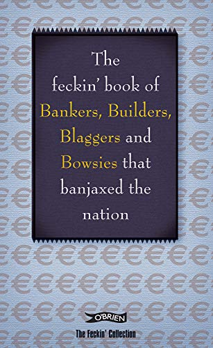 9781847172419: The Feckin' Book of Bankers and Bowsies: Bankers, Builders, Blaggers and Bowsies that banjaxed the nation (The Feckin' Collection)