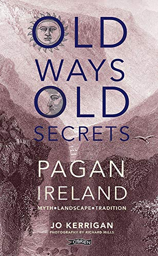 Old Ways, Old Secrets 9781847172815 Exploring the legends, special places and treasured practices of old, Jo Kerrigan reveals a rich world beneath Ireland's modern layers.