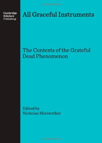 All Graceful Instruments: The Contexts of the Grateful Dead Phenomenon: Nicholas Meriwether