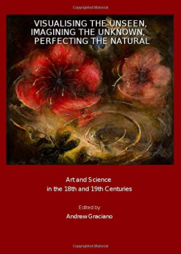 9781847185426: Visualising the Unseen, Imagining the Unknown, Perfecting the Natural: Art and Science in the 18th and 19th Centuries