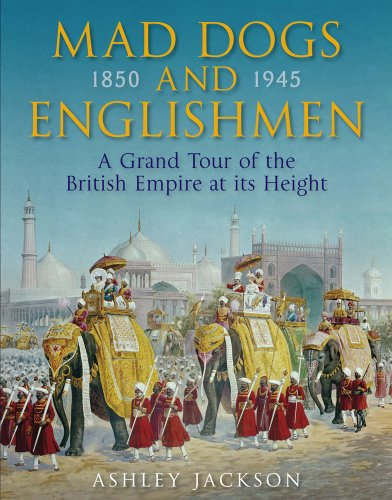 Mad Dogs and Englishmen: A Grand Tour of the British Empire at Its Height 1850-1945: Ashley Jackson